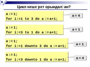 Цикл неше рет орындалған? a := 1; for i:=1 to 3 do a := a+1; a = 4 a := 1; fo