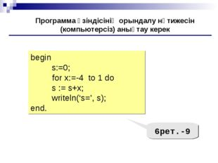 begin s:=0; 	for x:=-4 to 1 do s := s+х; writeln('s=', s); end. Программа үзі