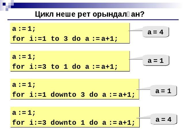 Цикл неше рет орындалған? a := 1; for i:=1 to 3 do a := a+1; a = 4 a := 1; fo...