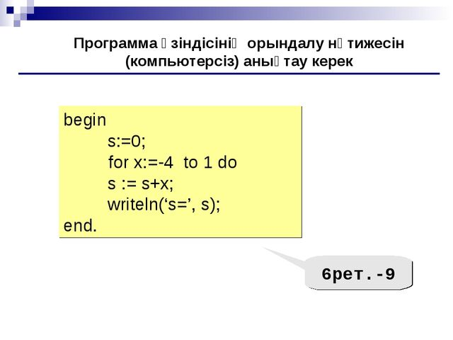 begin s:=0; 	for x:=-4 to 1 do s := s+х; writeln('s=', s); end. Программа үзі...