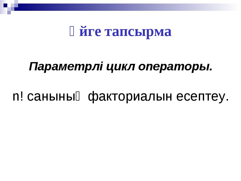 Үйге тапсырма Параметрлі цикл oператоры. n! санының факториалын есептеу.