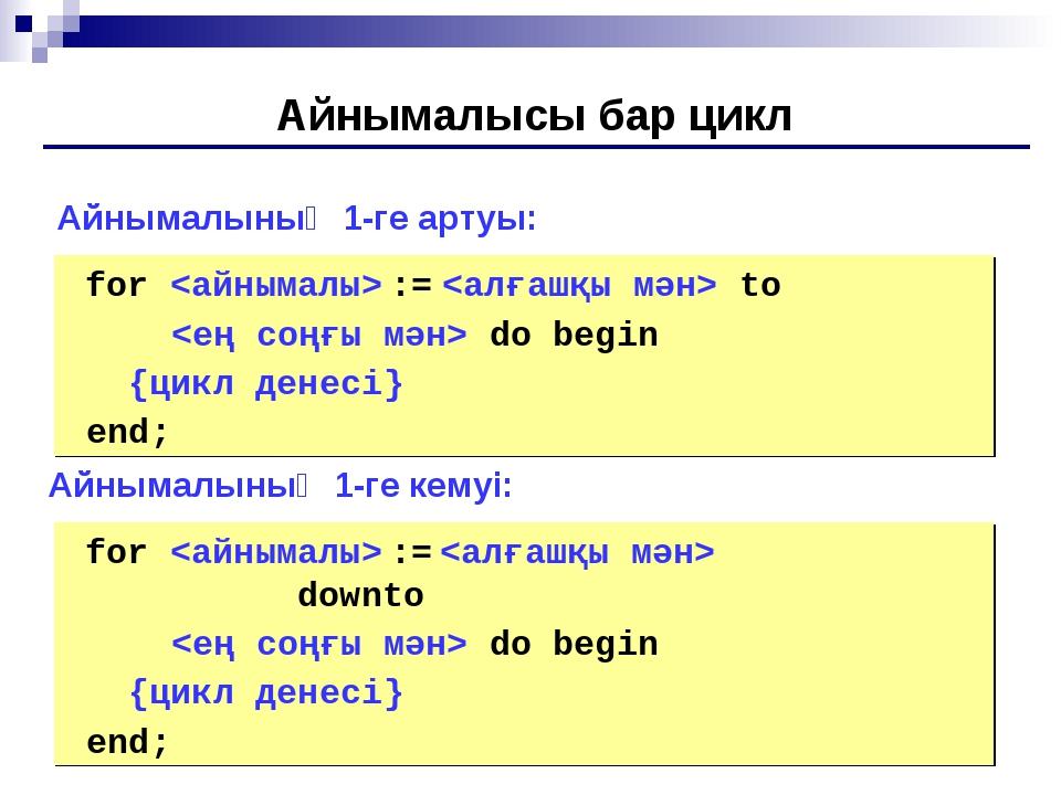 Айнымалысы бар цикл for  :=  to  do begin {цикл денесі} end; Айнымалының 1-г...