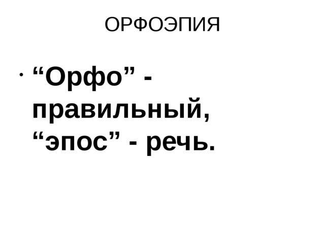 """ОРФОЭПИЯ """"Орфо"""" - правильный, """"эпос"""" - речь."""