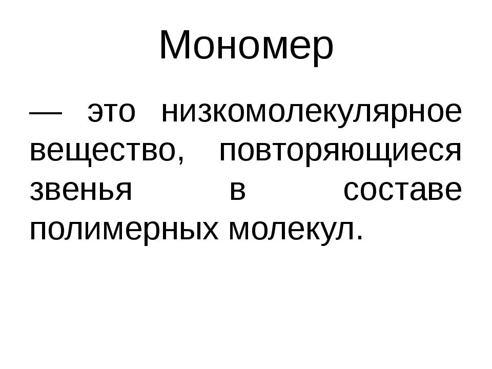 Мономер — это низкомолекулярное вещество, повторяющиеся звенья в составе поли...