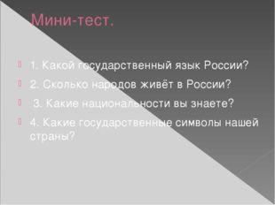 Мини-тест. 1. Какой государственный язык России? 2. Сколько народов живёт в Р