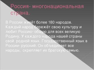 Россия- многонациональная страна. В России живёт более 180 народов. Каждый на
