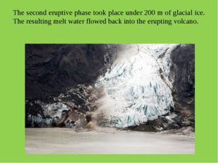 The second eruptive phase took place under 200 m of glacial ice. The resultin