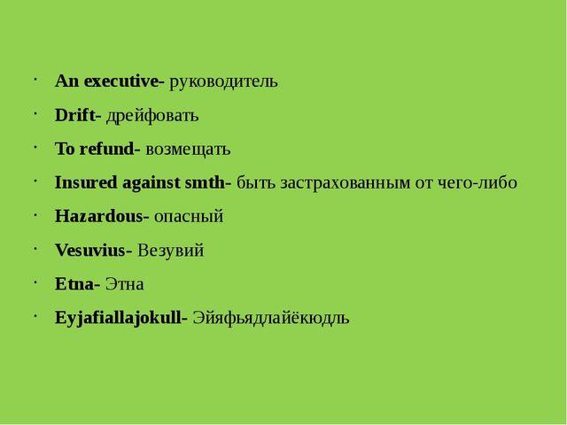 An executive- руководитель Drift- дрейфовать To refund- возмещать Insured ag...