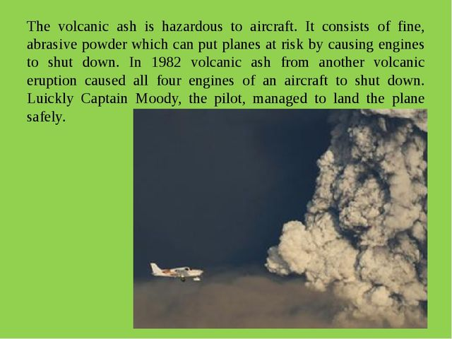 The volcanic ash is hazardous to aircraft. It consists of fine, abrasive powd...