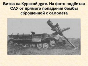 Битва на Курской дуге. На фото подбитая САУ от прямого попадания бомбы сброше