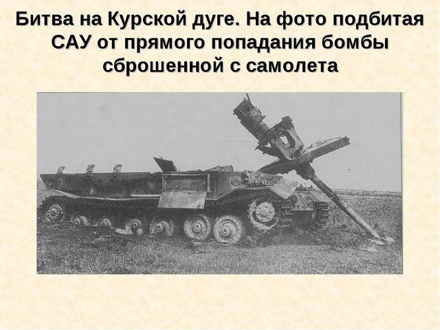Битва на Курской дуге. На фото подбитая САУ от прямого попадания бомбы сброше...