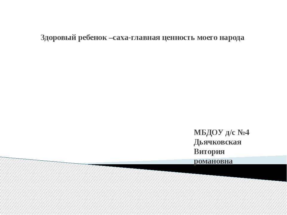 Здоровый ребенок –саха-главная ценность моего народа МБДОУ д/с №4 Дьячковская...