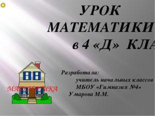 УРОК МАТЕМАТИКИ в 4 «Д» КЛАССЕ Разработала: учитель начальных классов МБОУ