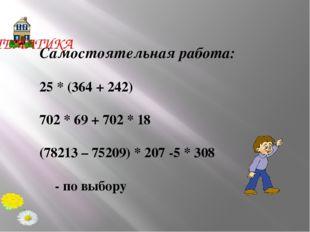 Самостоятельная работа: 25 * (364 + 242) 702 * 69 + 702 * 18 (78213 – 75209)