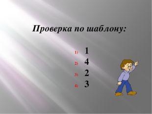 Проверка по шаблону: 1 4 2 3