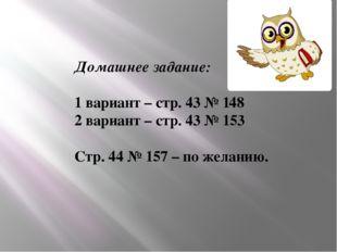 Домашнее задание: 1 вариант – стр. 43 № 148 2 вариант – стр. 43 № 153 Стр. 44