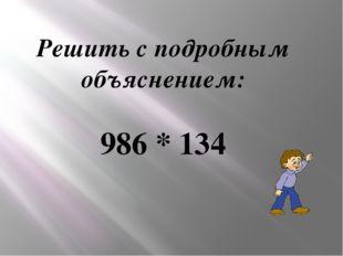 Решить с подробным объяснением: 986 * 134