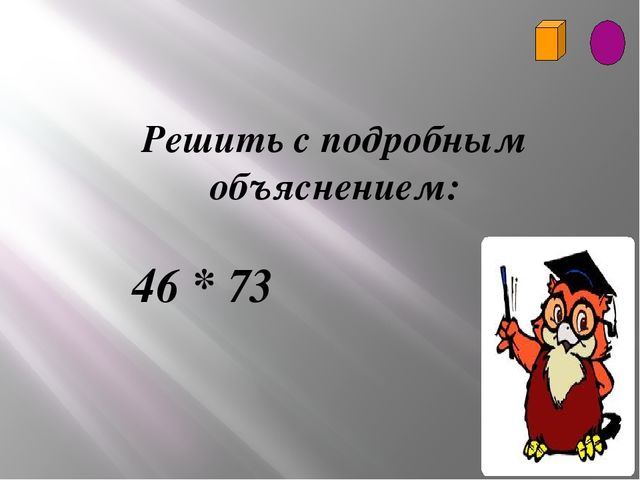 Решить с подробным объяснением: 46 * 73