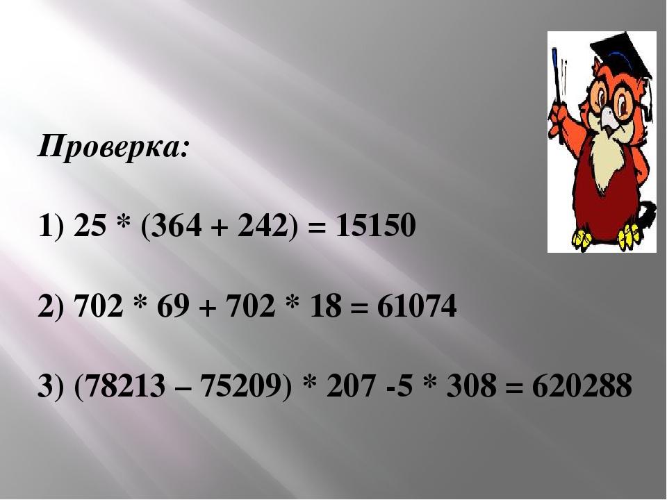 Проверка: 1) 25 * (364 + 242) = 15150 2) 702 * 69 + 702 * 18 = 61074 3) (7821...
