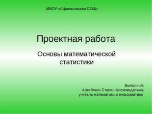 Проектная работа Основы математической статистики МБОУ «Афанасовская СОШ» Вып