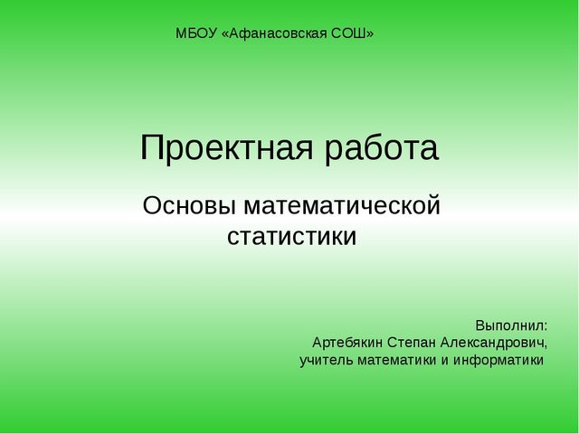 Проектная работа Основы математической статистики МБОУ «Афанасовская СОШ» Вып...