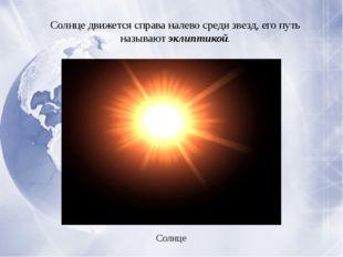 Солнце движется справа налево среди звезд, его путь называютэклиптикой. Сол