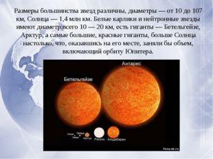Размеры большинства звезд различны, диаметры — от 10 до 107 км, Солнца — 1,4