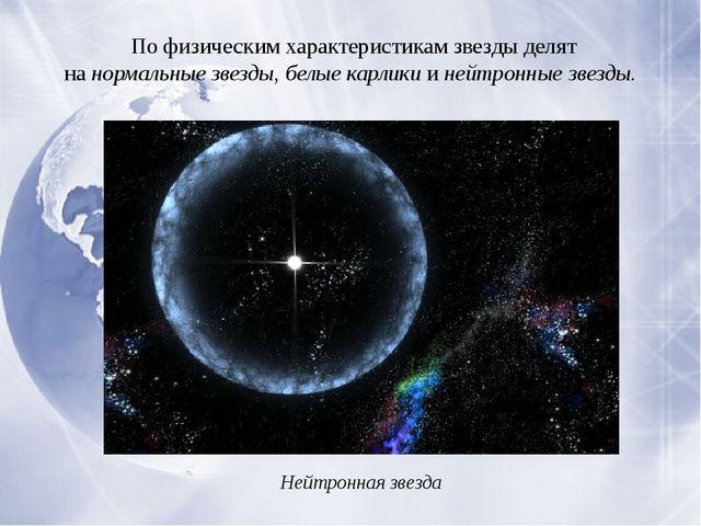 По физическим характеристикам звезды делят нанормальные звезды, белые карли...