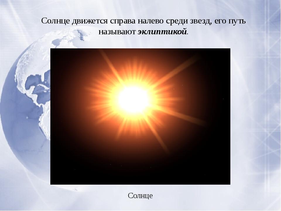 Солнце движется справа налево среди звезд, его путь называютэклиптикой. Сол...