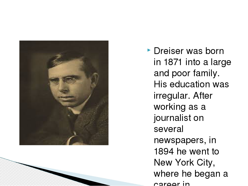 Dreiser was born in 1871 into a large and poor family. His education was irre...