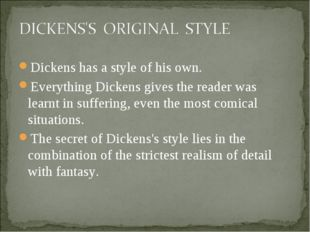 Dickens has a style of his own. Everything Dickens gives the reader was learn