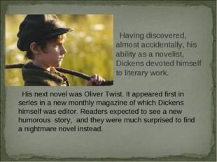 Having discovered, almost accidentally, his ability as a novelist, Dickens de