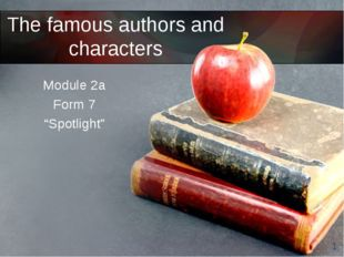 """The famous authors and characters Module 2a Form 7 """"Spotlight"""" *"""
