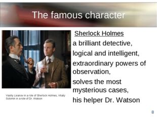 The famous character Sherlock Holmes a brilliant detective, logical and intel