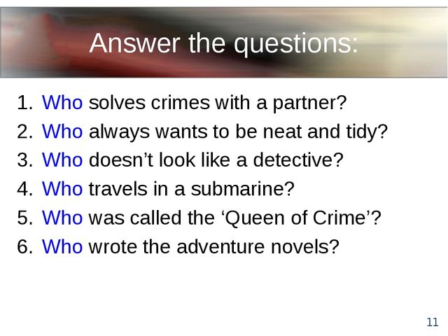Answer the questions: Who solves crimes with a partner? Who always wants to b...