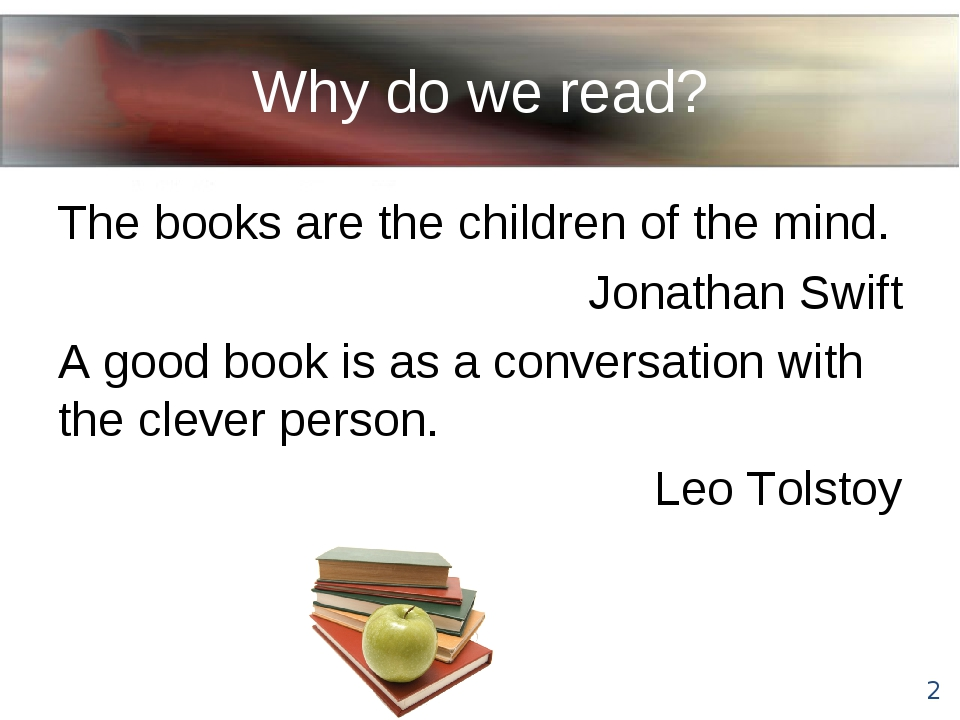 Why do we read? The books are the children of the mind. Jonathan Swift A good...