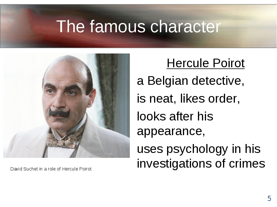 The famous character Hercule Poirot a Belgian detective, is neat, likes order...