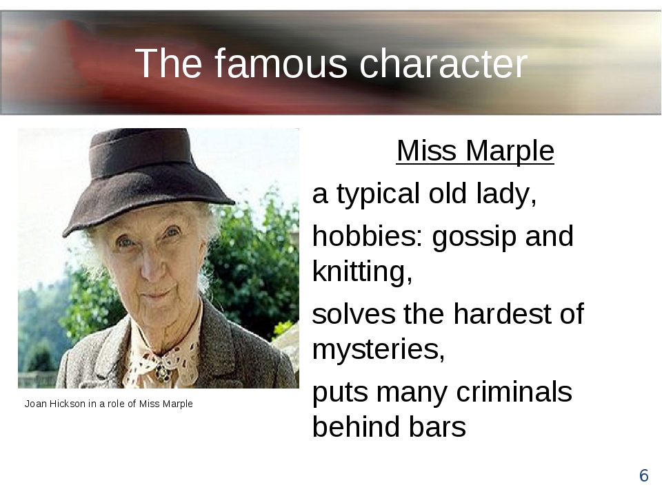 The famous character Miss Marple a typical old lady, hobbies: gossip and knit...