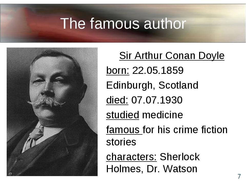 The famous author Sir Arthur Conan Doyle born: 22.05.1859 Edinburgh, Scotland...