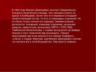 В 1990 году Михаил Дмитриевич окончил Свердловское пожарно-техническое училищ