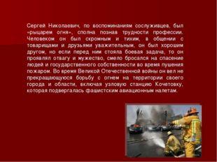 Сергей Николаевич, по воспоминаниям сослуживцев, был «рыцарем огня», сполна