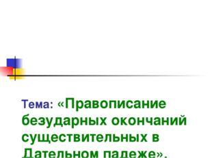 Тема: «Правописание безударных окончаний существительных в Дательном падеже».