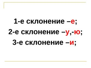 1-е склонение –е; 2-е склонение –у,-ю; 3-е склонение –и;