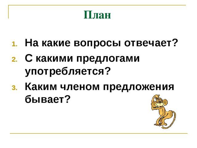 План На какие вопросы отвечает? С какими предлогами употребляется? Каким член...