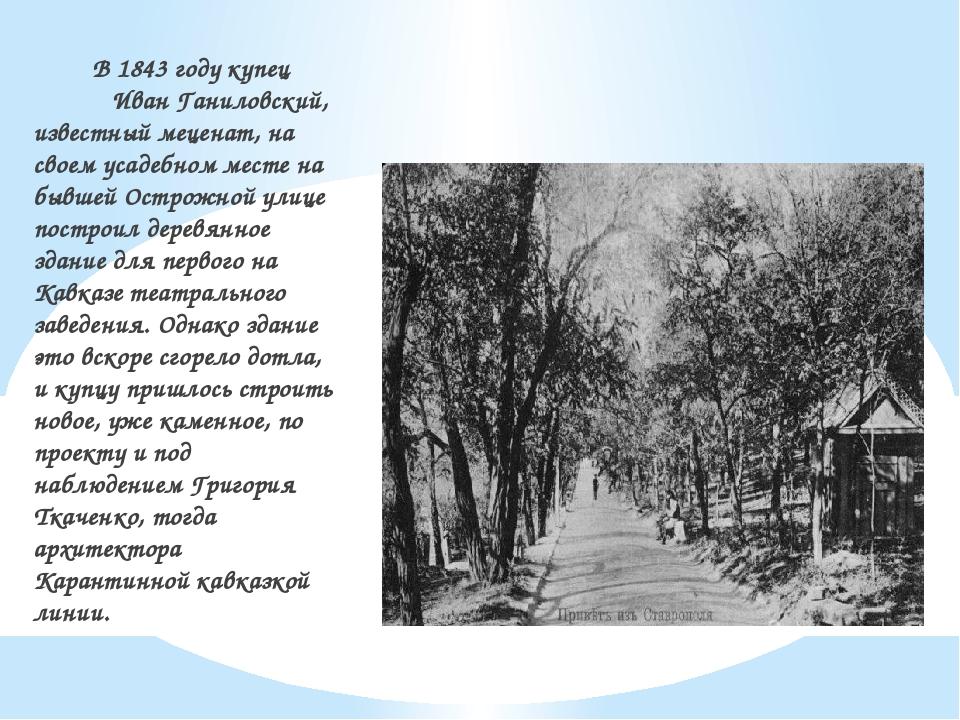 В 1843 году купец Иван Ганиловский, известный меценат, на своем усаде...