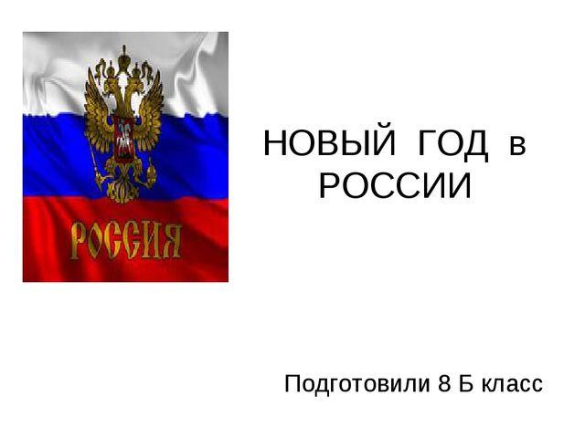 НОВЫЙ ГОД в РОССИИ Подготовили 8 Б класс