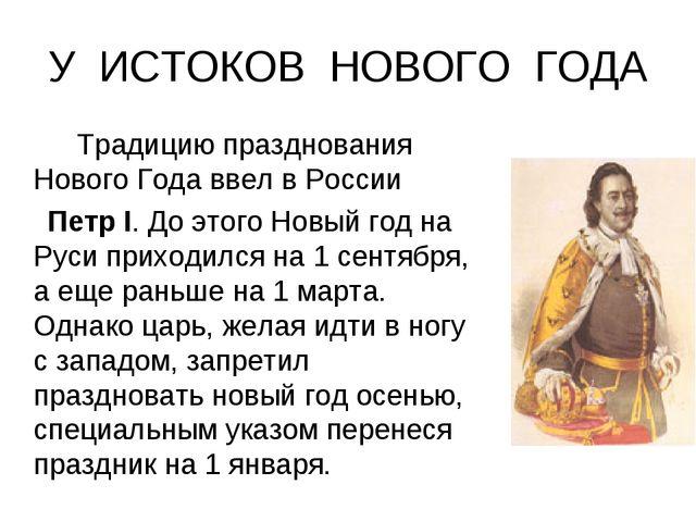 У ИСТОКОВ НОВОГО ГОДА Традицию празднования Нового Года ввел в России Петр...