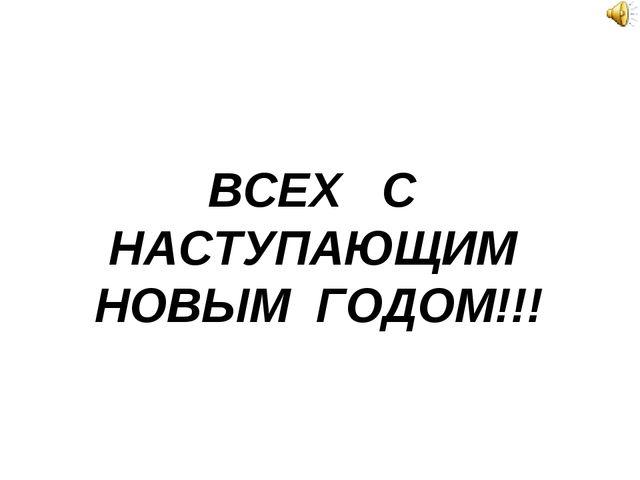 ВСЕХ С НАСТУПАЮЩИМ НОВЫМ ГОДОМ!!!