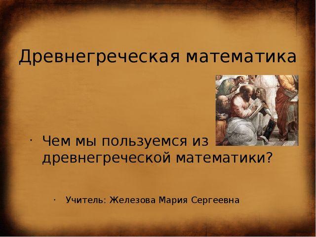 Древнегреческая математика Чем мы пользуемся из древнегреческой математики? У...