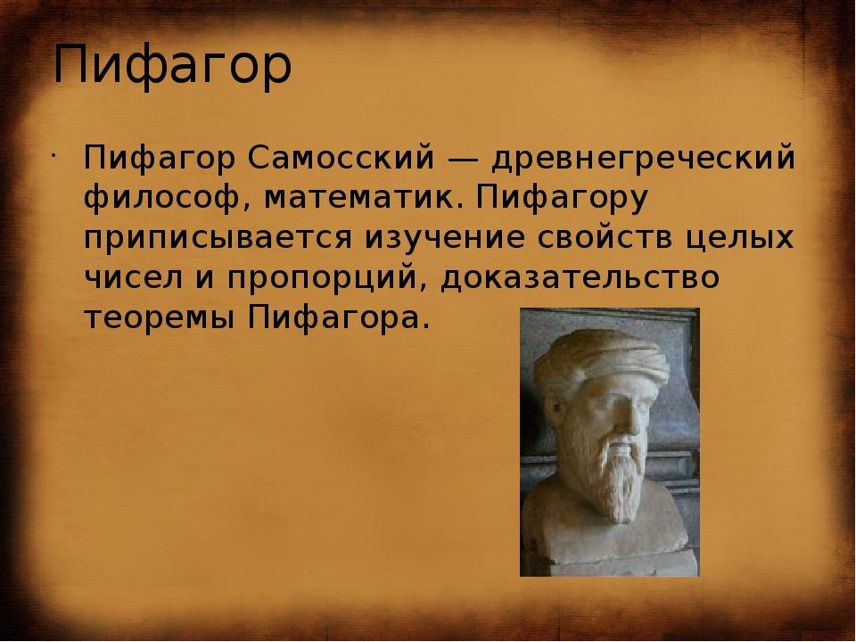 Пифагор Пифагор Самосский — древнегреческий философ, математик. Пифагору прип...